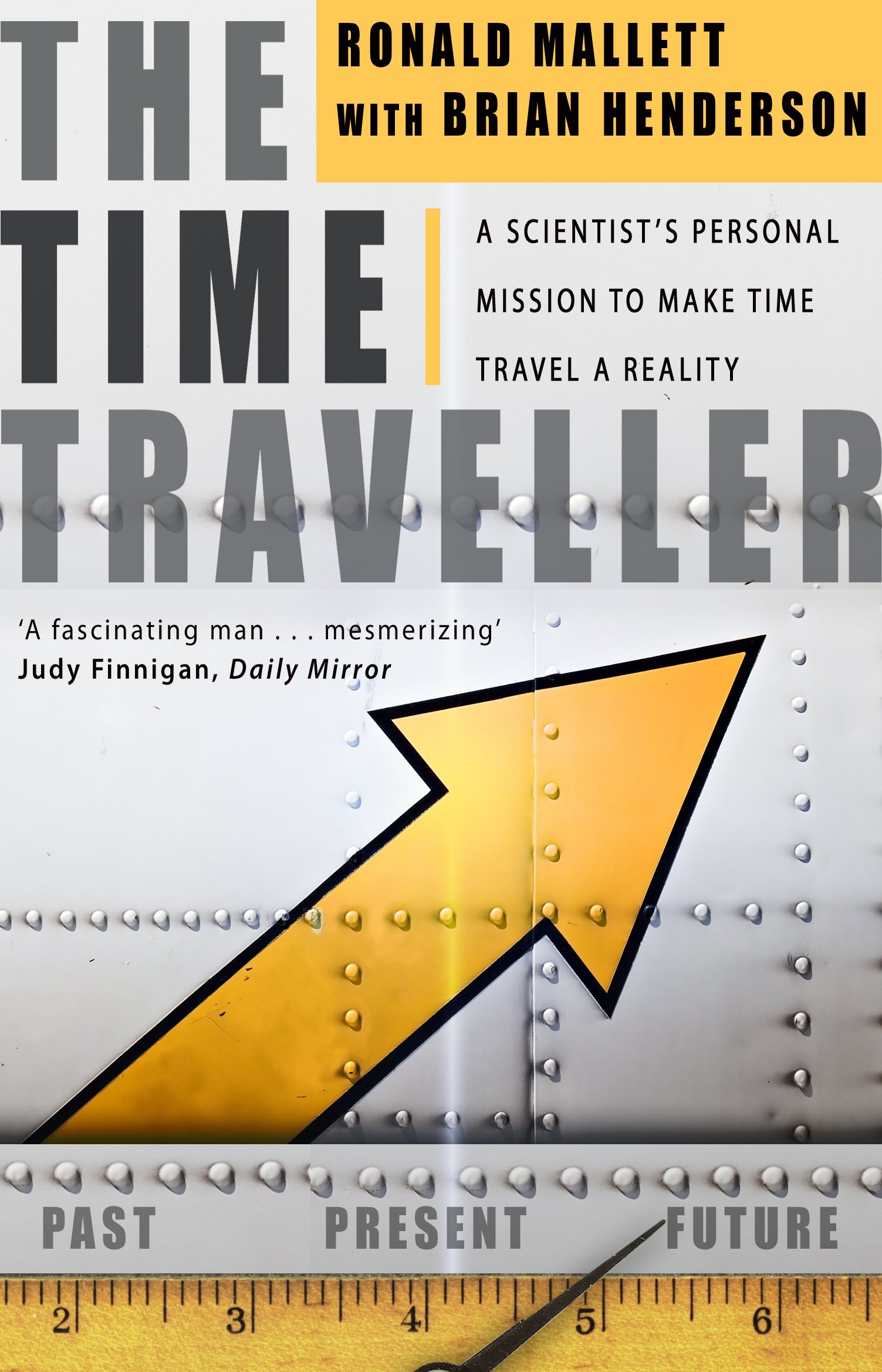 The Time Traveller: One Mans Mission To Make Time Travel A ...