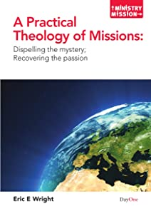 A Practical Theology of Missions: Dispelling the Mystery, Recovering the Passion (Ministry and Mission) (Ministry Mission)
