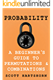 Probability - A Beginner's Guide To Permutations And Combinations: The Classic Equations, Better Explained (English Edition)