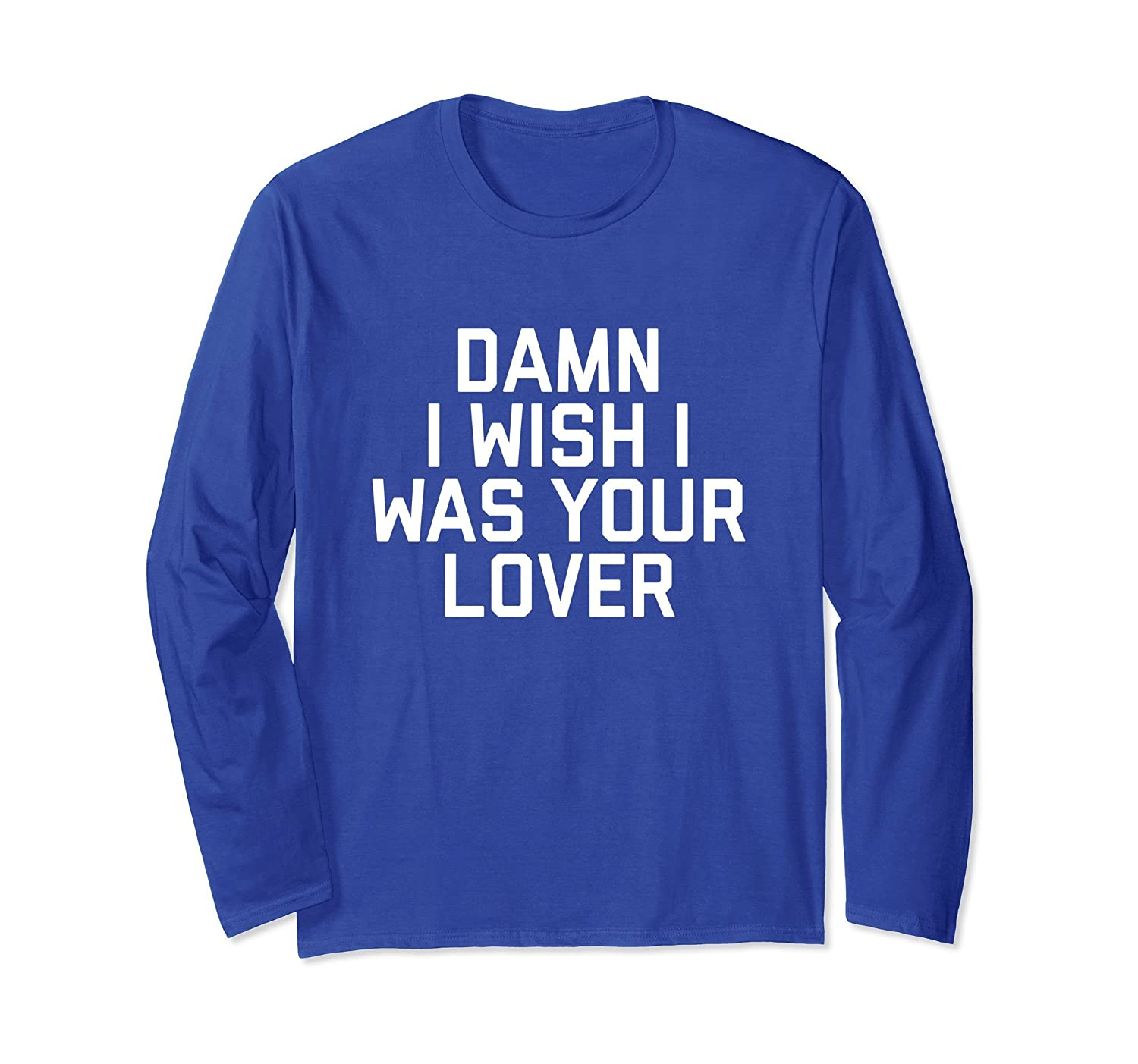 Funny Damn I Wish I Was Your Lover Long Sleeve T-Shirt-alottee gift