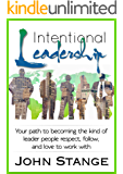 Intentional Leadership: Your path to becoming the kind of leader people respect, follow, and love to work with