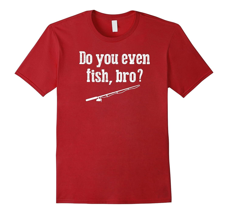 c629a4e9a26 Funny Fishing Gift T Shirts Fisherman Do You Even Fish Bro-ANZ ...