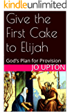 Give the First Cake to Elijah: God's Plan for Provision