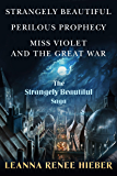The Strangely Beautiful Saga: Strangely Beautiful, Perilous Prophecy, Miss Violet and the Great War