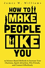 How to Make People Like You: 19 Science-Based Methods to Increase Your Charisma, Spark Attraction, Win Friends, and Connect Effortlessly (Communication Skills Training Book 5) Kindle Edition