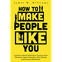How to Make People Like You: 19 Science-Based Methods to Increase Your Charisma, Spark Attraction, Win Friends, and…