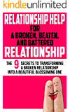 Relationship Help For a Broken, Beaten, and Battered Relationship: The 9 Secrets to Transforming a Broken Relationship Into a Beautiful, Blossoming One (Love, Couples, & Marriage) (2020 UPDATE)