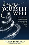 Imagine Yourself Well: A Practical Guide to Using Visualization to Improve Your Health and Your Life