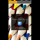 Google Data Studio per tutti: Report e Dashboard per Social Media Marketing, SEO e Online Advertising. (Italian Edition)