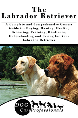 The Labrador Retriever: A Complete and Comprehensive Owners Guide to: Buying; Owning; Health; Grooming; Training; Obedience; Understanding and Caring for ... Caring for a Dog from a Puppy to Old Age)