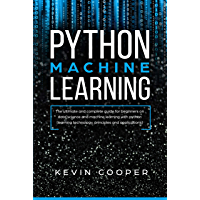 Python Machine Learning: The Ultimate and Complete Guide for Beginners on Data Science and Machine Learning with Python (Learning Technology, Principles, and Applications) (English Edition)