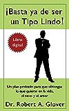 ¡Basta ya de ser un Tipo Lindo! / No More Mr. Nice Guy: Un plan probado para que obtengas lo que quieras en la vida, el sexo y el amor (Spanish Edition)