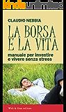 La borsa e la vita: Manuale per investire e vivere senza stress