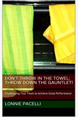 Don't Throw in the Towel; Throw Down the Gauntlet!: Challenging Your Team to Achieve Great Performance (The Leadership Made Simple Series Book 15) Kindle Edition