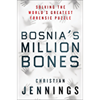 Bosnia's Million Bones: Solving the World's Greatest Forensic Puzzle