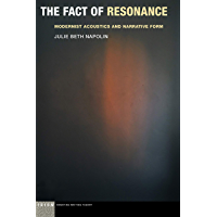 The Fact of Resonance: Modernist Acoustics and Narrative Form (Idiom: Inventing Writing Theory)