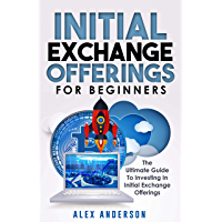 Initial Exchange Offerings for Beginners: What They Are,  How They Work and  How to Find & Invest Into  the Most Profitable IEOs (English Edition)