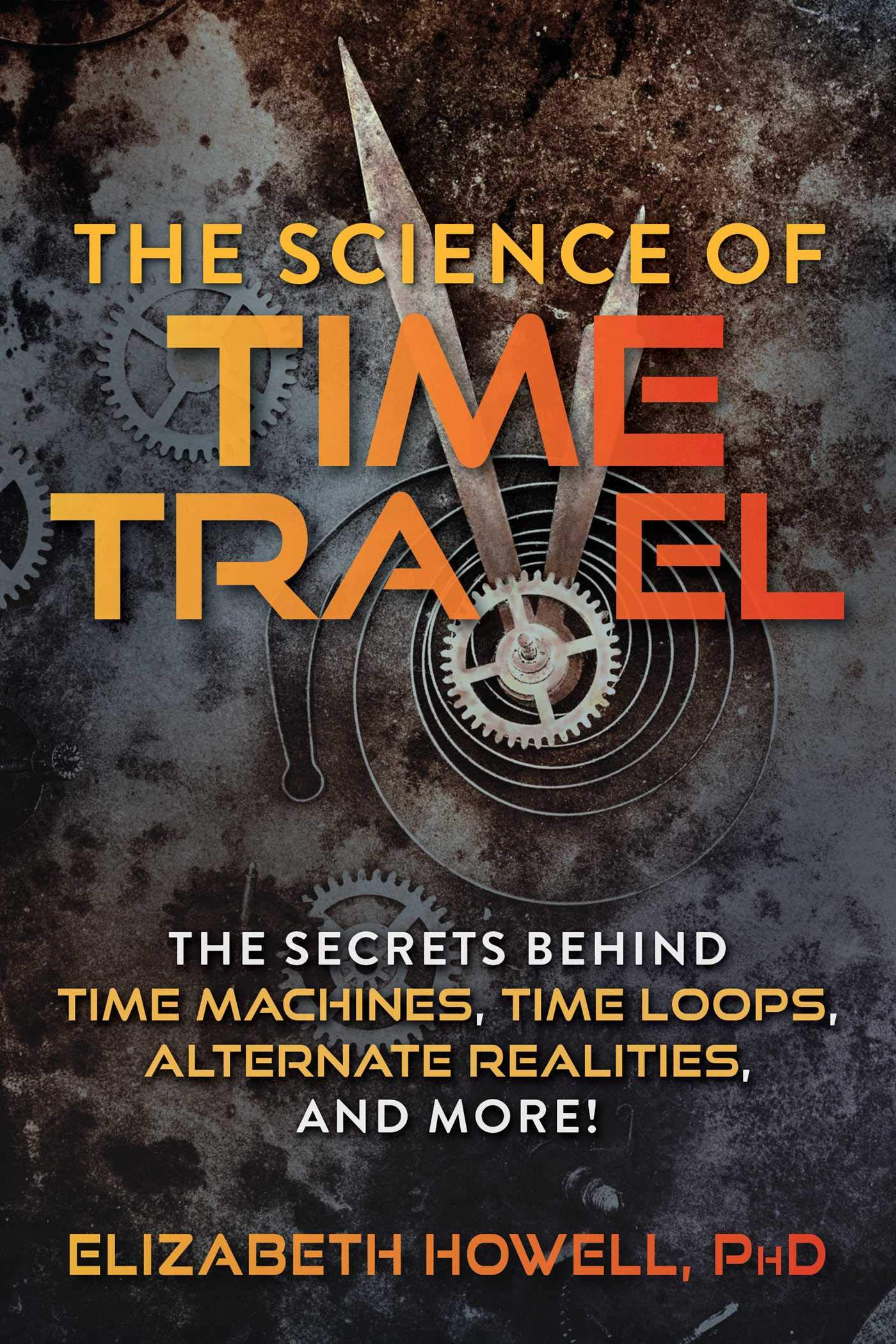 The Science Of Time Travel  The Secrets Behind Time Machines Time Loops Alternate Realities And More   English Edition