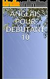 ANGLAIS POUR DEBUTANT 10 (French Edition)