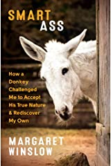 Smart Ass: How a Donkey Challenged Me to Accept His True Nature & Rediscover My Own Kindle Edition
