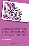 100 Ideas for Primary Teachers: Supporting Pupils with Social, Emotional and Mental Health Difficulties (100 Ideas for Teachers)