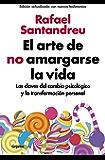 El arte de no amargarse la vida (edición ampliada y actualizada): Las claves del cambio psicológico y la transformación personal
