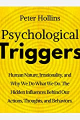 Psychological Triggers: Human Nature, Irrationality, and Why We Do What We Do. The Hidden Influences Behind Our Actions, Thoughts, and Behaviors. Kindle Edition