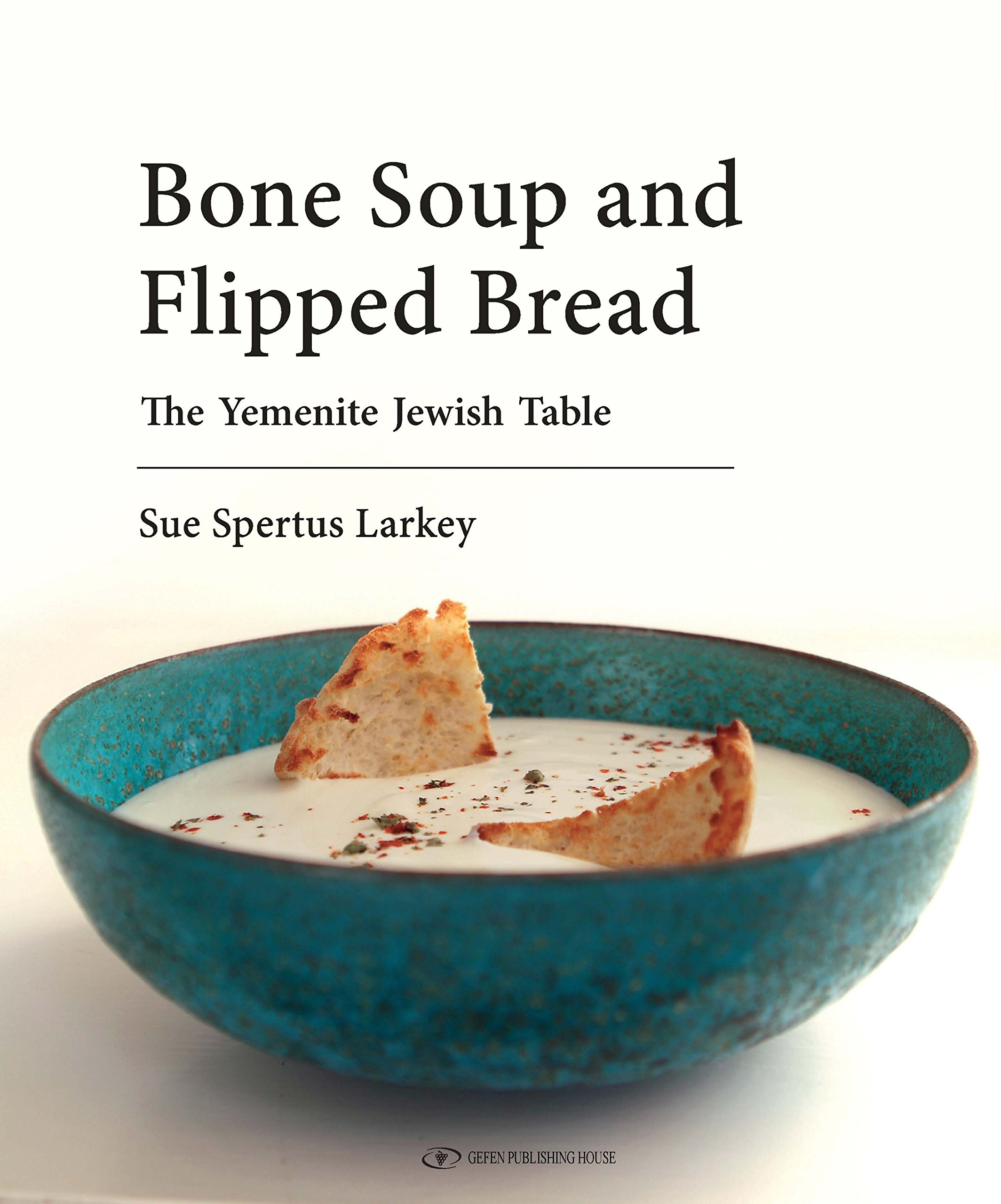 Bone Soup and Flipped Bread: The Yemenite Jewish Kitchen: Sue ...