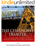 The Chernobyl Disaster: The History and Legacy of the World's Worst Nuclear Meltdown