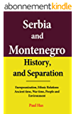 Serbia and Montenegro History, and Separation: Europeanization, Ethnic Relations Ancient time, War time, People and Environment (English Edition)