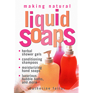Making Natural Liquid Soaps: Herbal Shower Gels, Conditioning Shampoos, Moisturizing Hand Soaps, Luxurious Bubble Baths…