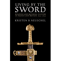 Living by the Sword: Weapons and Material Culture in France and Britain, 600–1600 (English Edition)