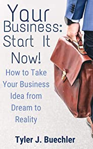 Your Business: START IT NOW!!: Take Your Business Idea From A Dream To Reality (English Edition)