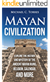 Mayan Civilization: Explore the History and Mystery of the Ancient Mayan Ruins, Religion, Calendar, and More (Mayan Ruins, Mayan Religion, Ancient Civilization, Mayan Calendar) (English Edition)