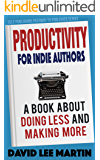 Productivity For Indie Authors: A Book About Doing Less And Making More (Self Publishing Pathway To Published 1) (English Edition)