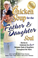Chicken Soup for the Father & Daughter Soul: Stories to Celebrate the Love Between Dads and Daughters Throughout the Years Kindle Edition