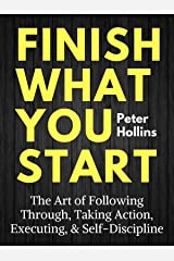 Finish What You Start: The Art of Following Through, Taking Action, Executing, & Self-Discipline (Live a Disciplined Life Book 2) Kindle Edition