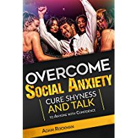 Overcome Social Anxiety: Cure Shyness and Talk to Anyone with Confidence (Fix social phobia, low self-esteem, worry…
