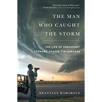 The Man Who Caught the Storm: The Life of Legendary Tornado Chaser Tim Samaras