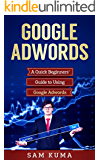 Google Adwords: A Quick and Dirty Beginners' Guide to Using Google Adwords (Website Analytics guide to marketing, advertising and search using Google Adwords Book 1)