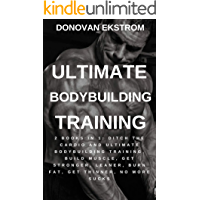 Ultimate Bodybuilding Training: 2 Books in 1: Ditch The Cardio and Ultimate Bodybuilding Training, Build Muscle, Get Stronger, Leaner, Burn Fat, Get Thinner, No More Sucks