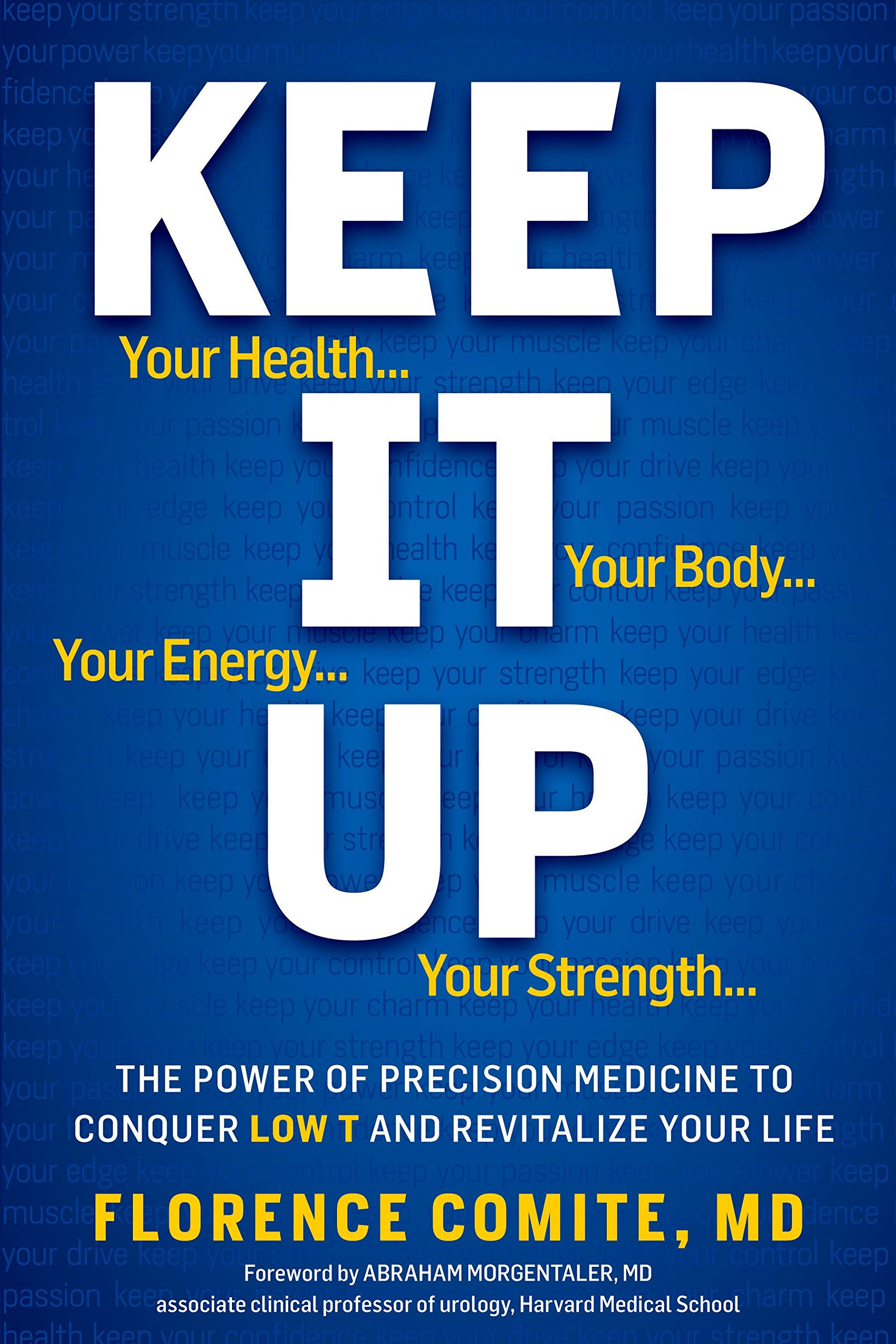 Keep It Up: The Power of Precision Medicine to Conquer Low T and Revitalize  Your Life!: Florence Comite, Abraham Morgentaler M.D.: 9781609611019: ...