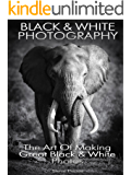 Black and White Photography: The art of making great black and white photos