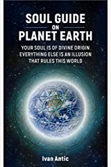 Soul Guide On Planet Earth: Your Soul is of Divine Origin, Everything Else is an Illusion that Rules this World (Existence - Consciousness - Bliss Book 3) Kindle Edition