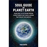 Soul Guide On Planet Earth: Your Soul is of Divine Origin, Everything Else is an Illusion that Rules this World (Existence -