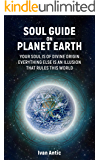Soul Guide On Planet Earth: Your Soul is of Divine Origin, Everything Else is an Illusion that Rules this World…
