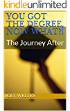 You got the Degree, Now What?!: The Journey After