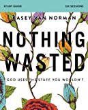 Nothing Wasted Study Guide: God Uses the Stuff