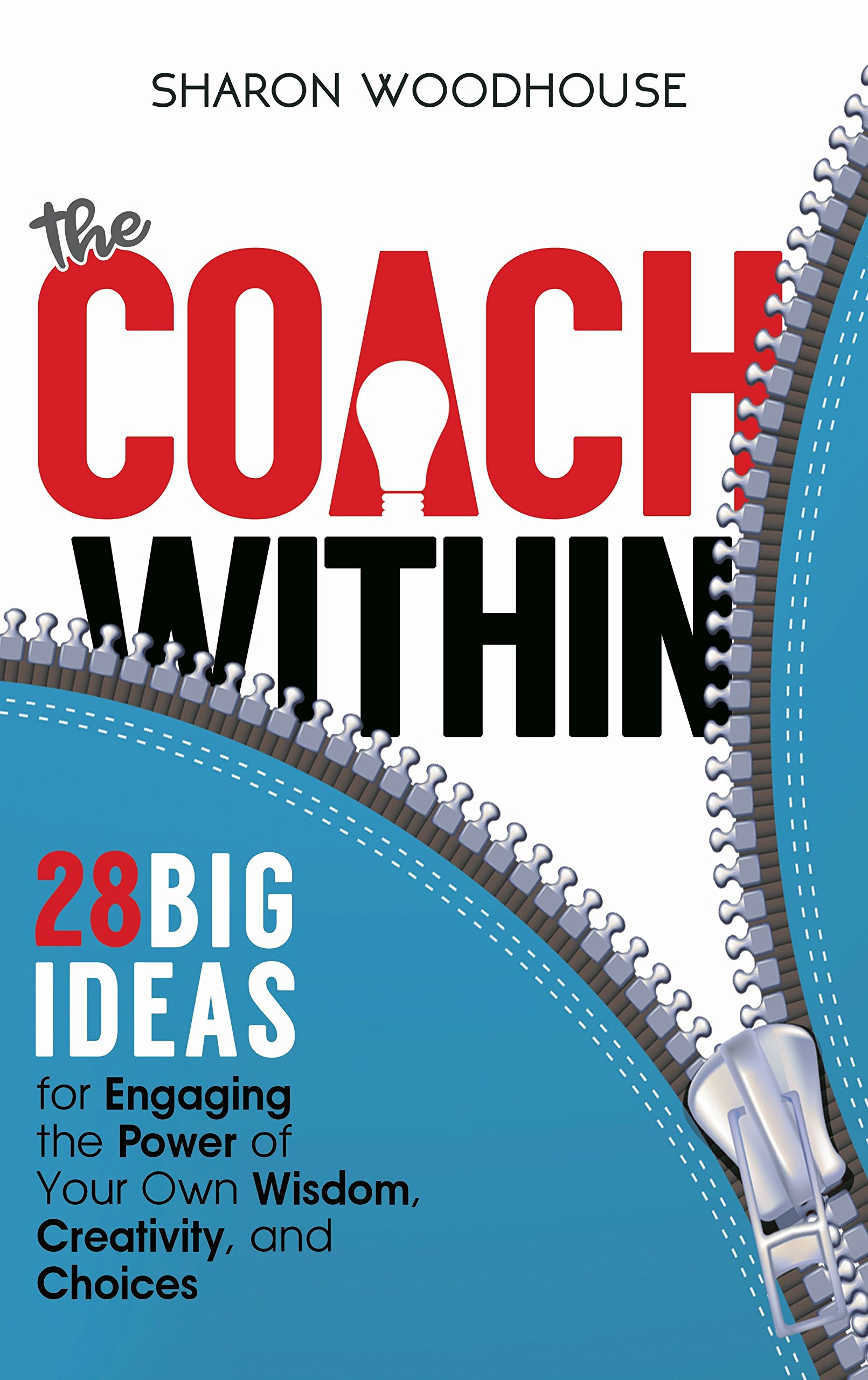 The Coach Within: 28 Big Ideas for Engaging the Power of Your Own Wisdom, Creativity, and Choices