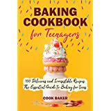 Baking Cookbook for Teenagers: 100 Delicious and Irresistible Recipes. The Essential Guide to Baking for Teens. Step by Step